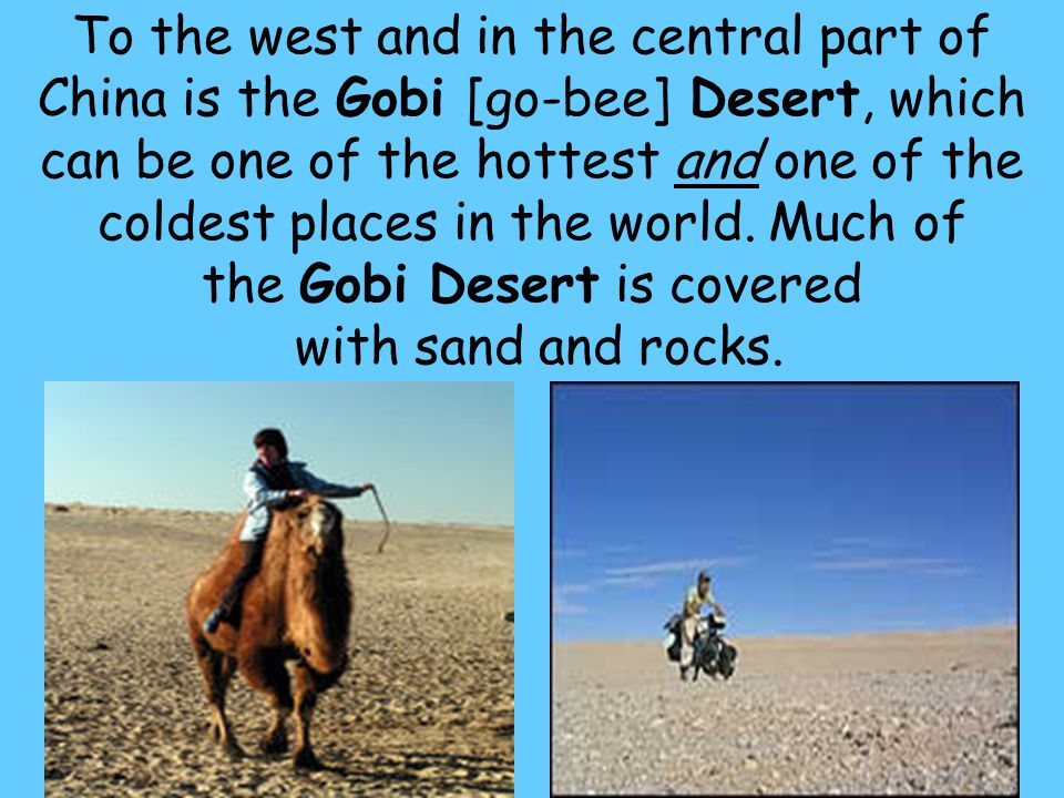 To the west and in the central part of China is the Gobi [go-bee] Desert, which can be one of the hottest and one of the coldest places in the world.